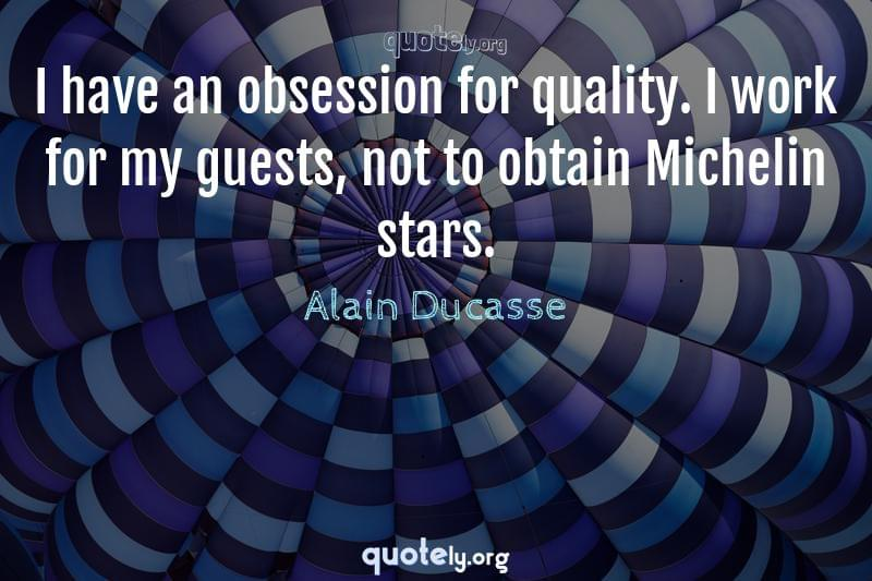 I have an obsession for quality. I work for my guests, not to obtain Michelin stars. by Alain Ducasse