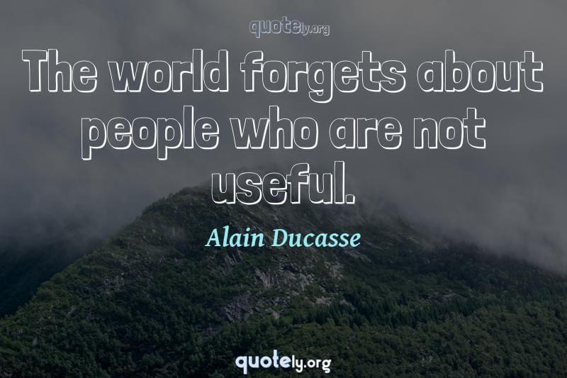 The world forgets about people who are not useful. by Alain Ducasse