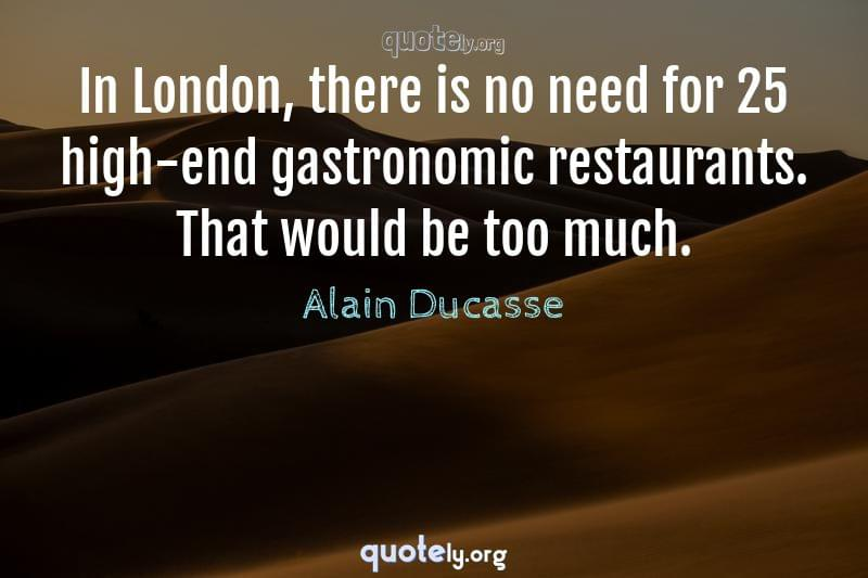 In London, there is no need for 25 high-end gastronomic restaurants. That would be too much. by Alain Ducasse