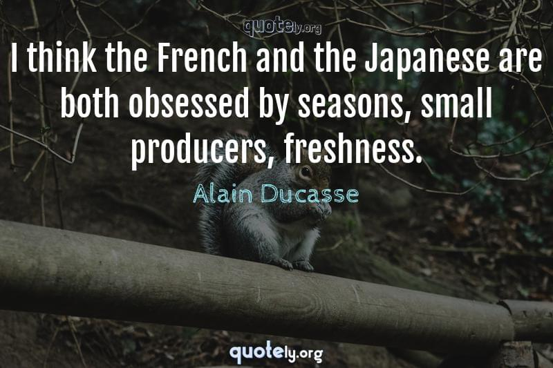 I think the French and the Japanese are both obsessed by seasons, small producers, freshness. by Alain Ducasse