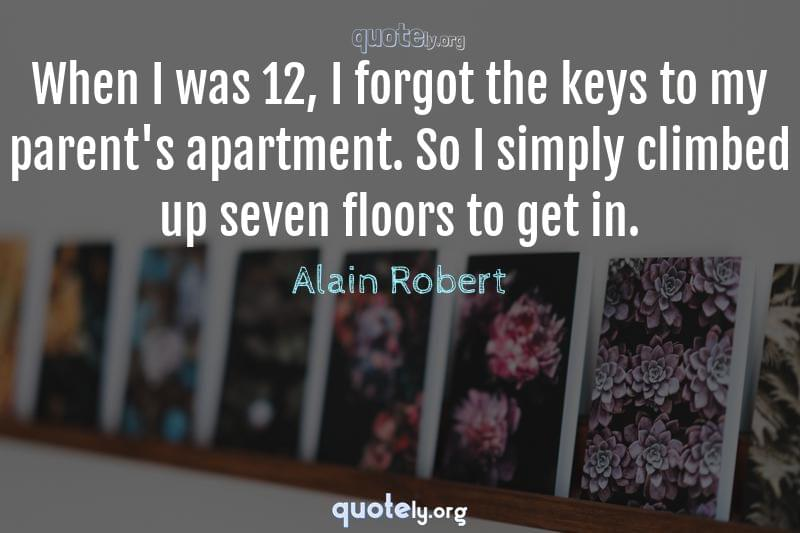 When I was 12, I forgot the keys to my parent's apartment. So I simply climbed up seven floors to get in. by Alain Robert