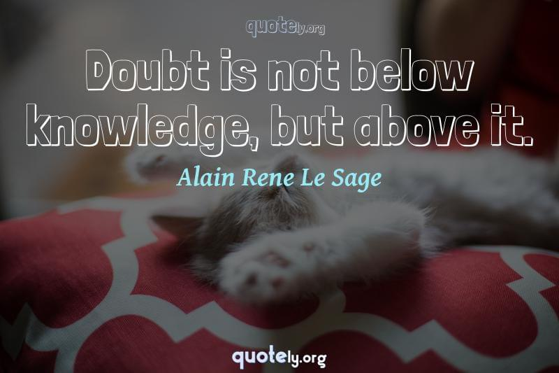 Doubt is not below knowledge, but above it. by Alain Rene Le Sage