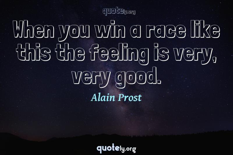 When you win a race like this the feeling is very, very good. by Alain Prost