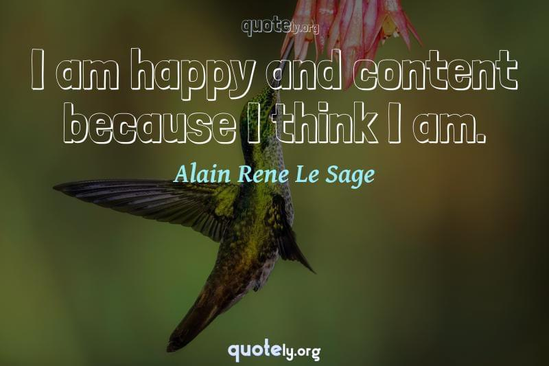 I am happy and content because I think I am. by Alain Rene Le Sage