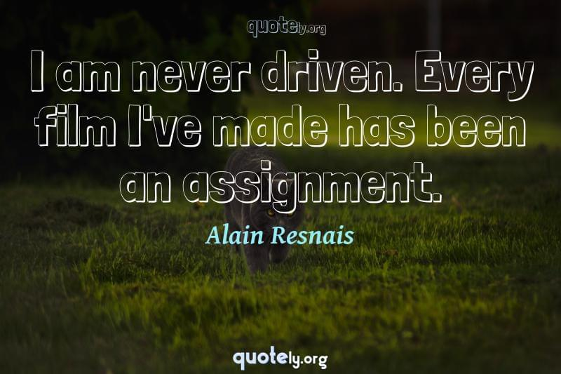 I am never driven. Every film I've made has been an assignment. by Alain Resnais