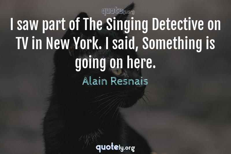 I saw part of The Singing Detective on TV in New York. I said, Something is going on here. by Alain Resnais