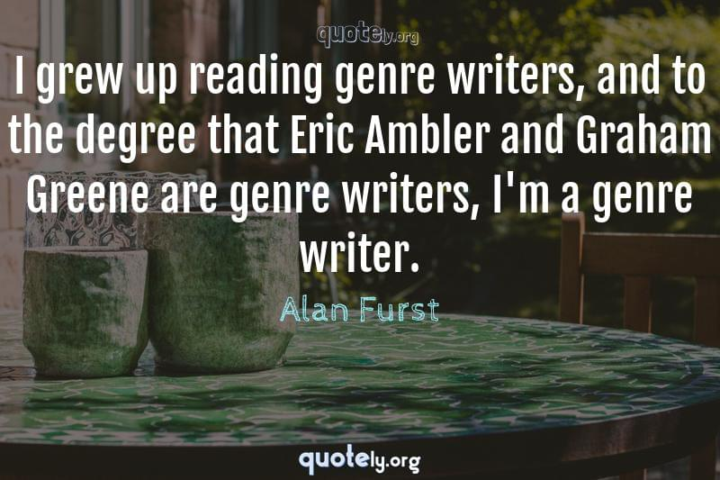 I grew up reading genre writers, and to the degree that Eric Ambler and Graham Greene are genre writers, I'm a genre writer. by Alan Furst