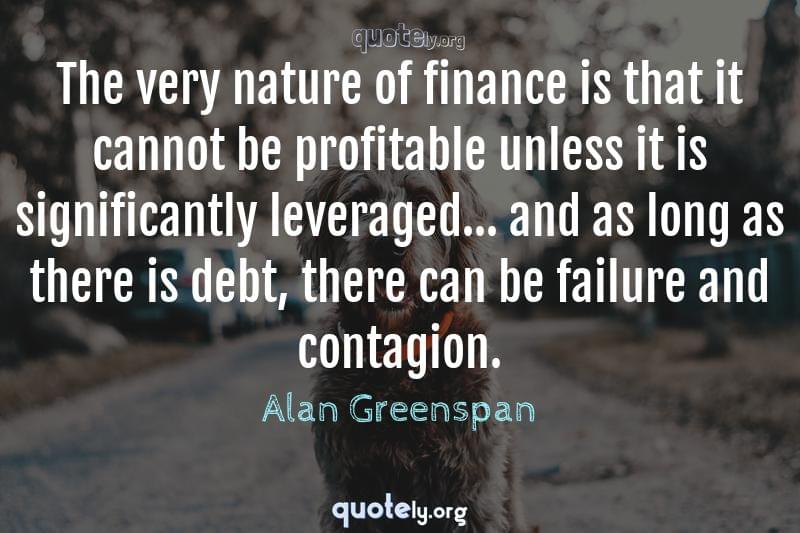 The very nature of finance is that it cannot be profitable unless it is significantly leveraged... and as long as there is debt, there can be failure and contagion. by Alan Greenspan