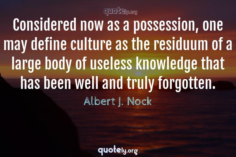 Considered now as a possession, one may define culture as the residuum of a large body of useless knowledge that has been well and truly forgotten. by Albert J. Nock