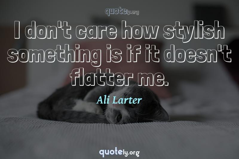 I don't care how stylish something is if it doesn't flatter me. by Ali Larter