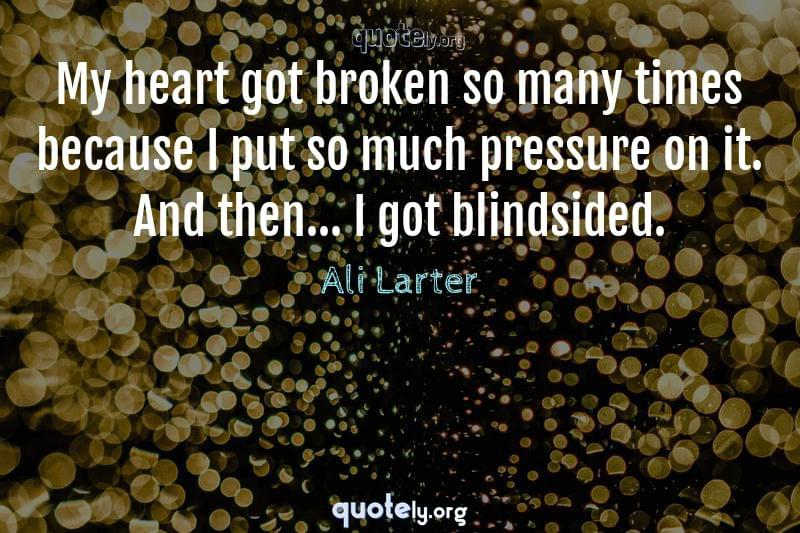 My heart got broken so many times because I put so much pressure on it. And then... I got blindsided. by Ali Larter