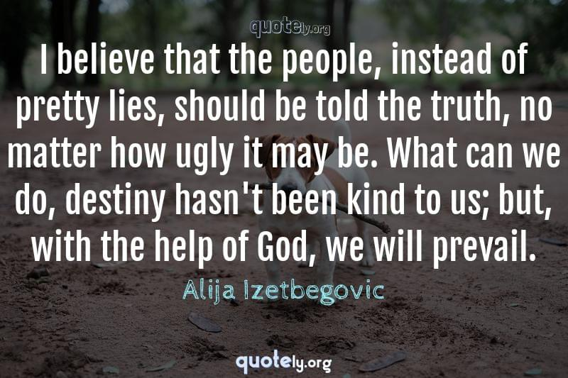I believe that the people, instead of pretty lies, should be told the truth, no matter how ugly it may be. What can we do, destiny hasn't been kind to us; but, with the help of God, we will prevail. by Alija Izetbegovic