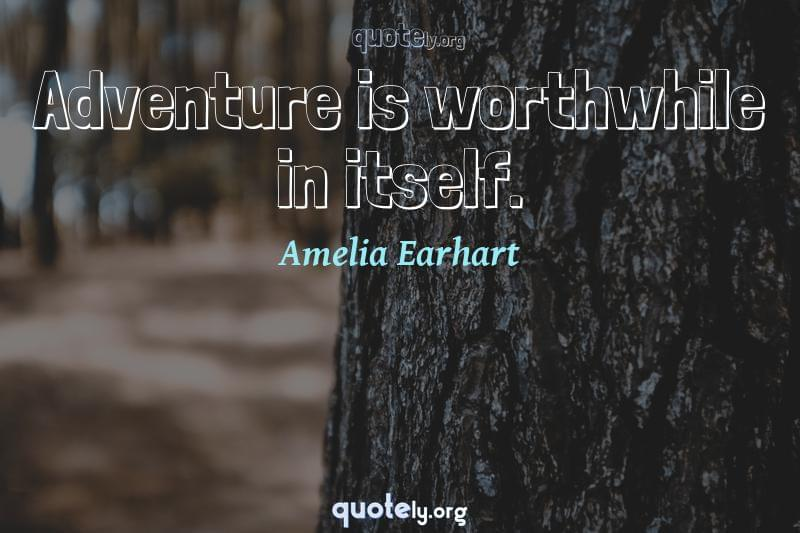Adventure is worthwhile in itself. by Amelia Earhart