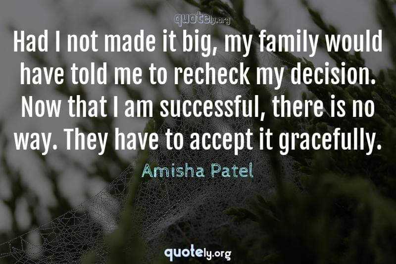 Had I not made it big, my family would have told me to recheck my decision. Now that I am successful, there is no way. They have to accept it gracefully. by Amisha Patel
