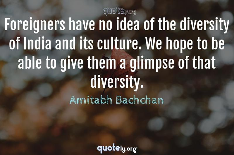 Foreigners have no idea of the diversity of India and its culture. We hope to be able to give them a glimpse of that diversity. by Amitabh Bachchan