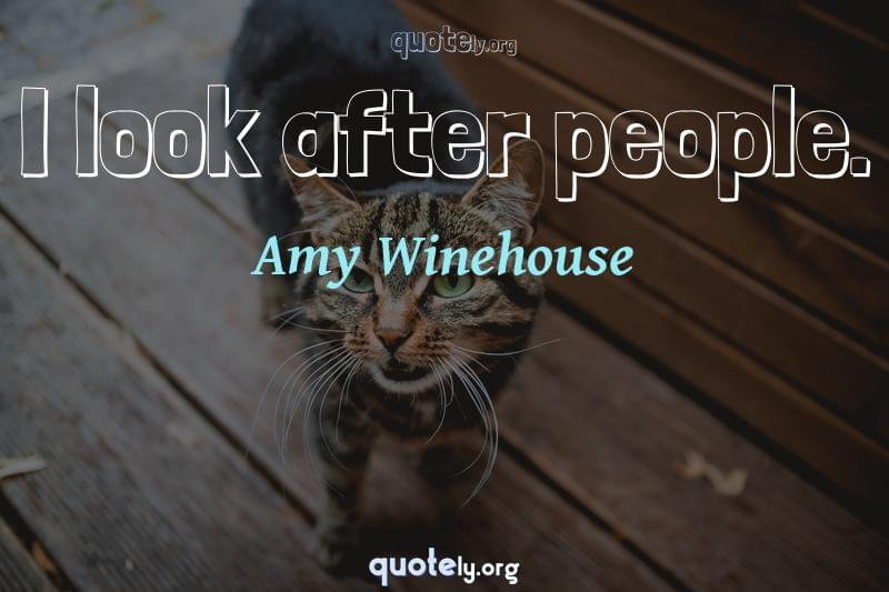 I look after people. by Amy Winehouse