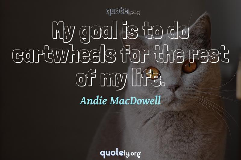 My goal is to do cartwheels for the rest of my life. by Andie MacDowell