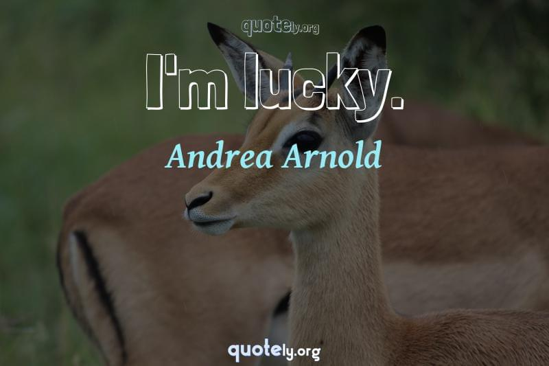 I'm lucky. by Andrea Arnold