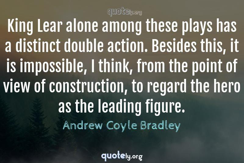 King Lear alone among these plays has a distinct double action. Besides this, it is impossible, I think, from the point of view of construction, to regard the hero as the leading figure. by Andrew Coyle Bradley