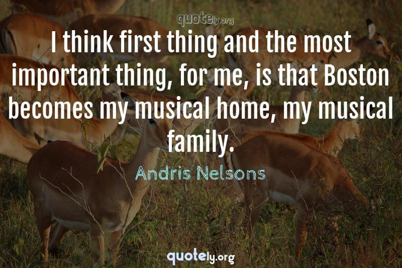 I think first thing and the most important thing, for me, is that Boston becomes my musical home, my musical family. by Andris Nelsons