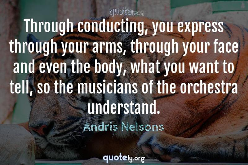 Through conducting, you express through your arms, through your face and even the body, what you want to tell, so the musicians of the orchestra understand. by Andris Nelsons