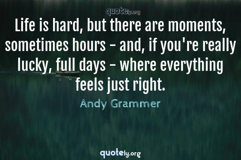 Life is hard, but there are moments, sometimes hours - and, if you're really lucky, full days - where everything feels just right. by Andy Grammer