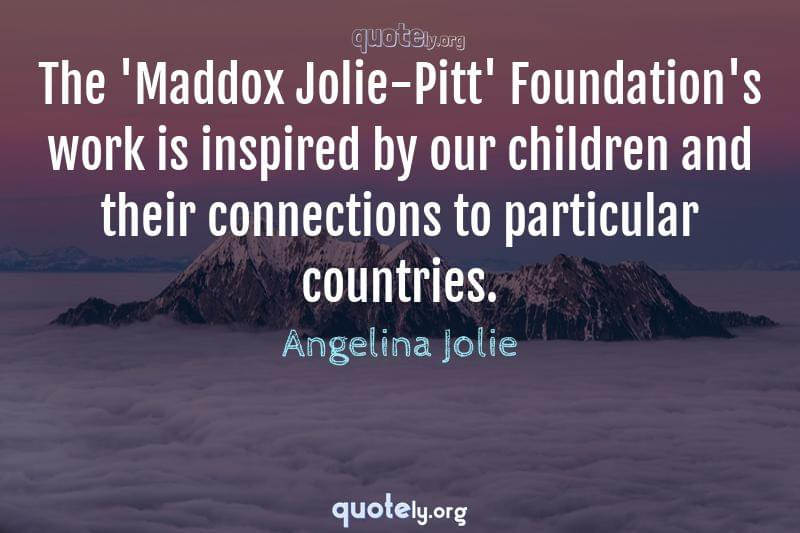 The 'Maddox Jolie-Pitt' Foundation's work is inspired by our children and their connections to particular countries. by Angelina Jolie