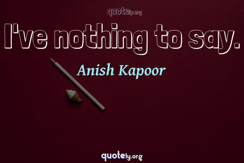 I've nothing to say. by Anish Kapoor