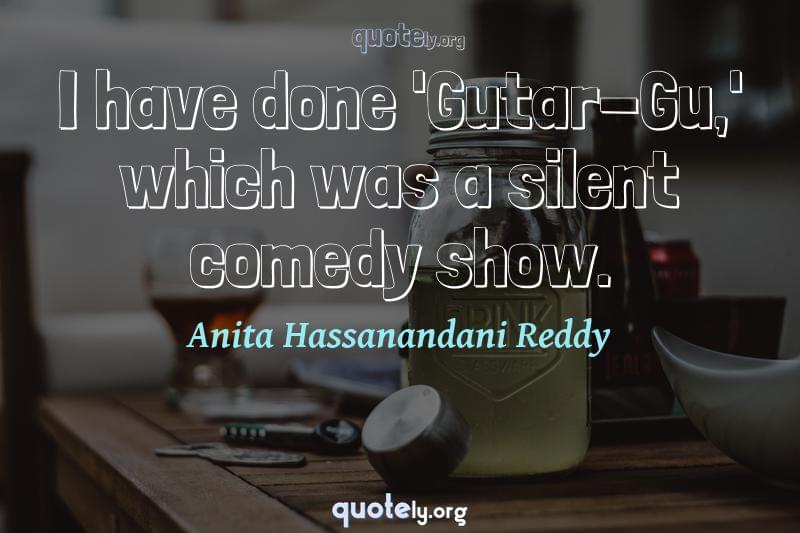 I have done 'Gutar-Gu,' which was a silent comedy show. by Anita Hassanandani Reddy