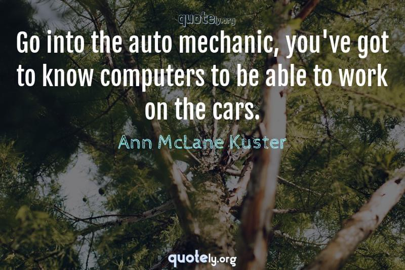 Go into the auto mechanic, you've got to know computers to be able to work on the cars. by Ann McLane Kuster
