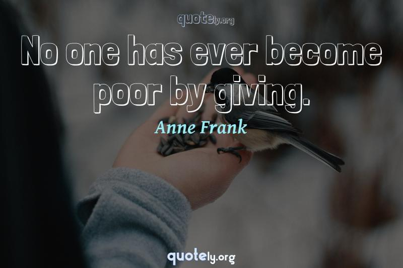 No one has ever become poor by giving. by Anne Frank