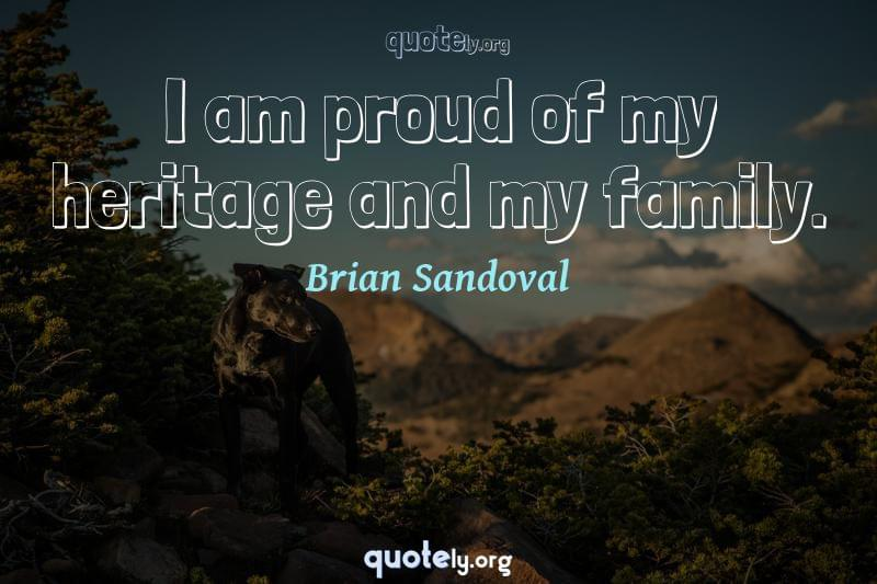 I am proud of my heritage and my family. by Brian Sandoval