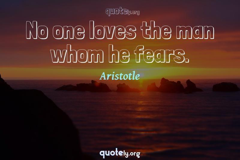 No one loves the man whom he fears. by Aristotle