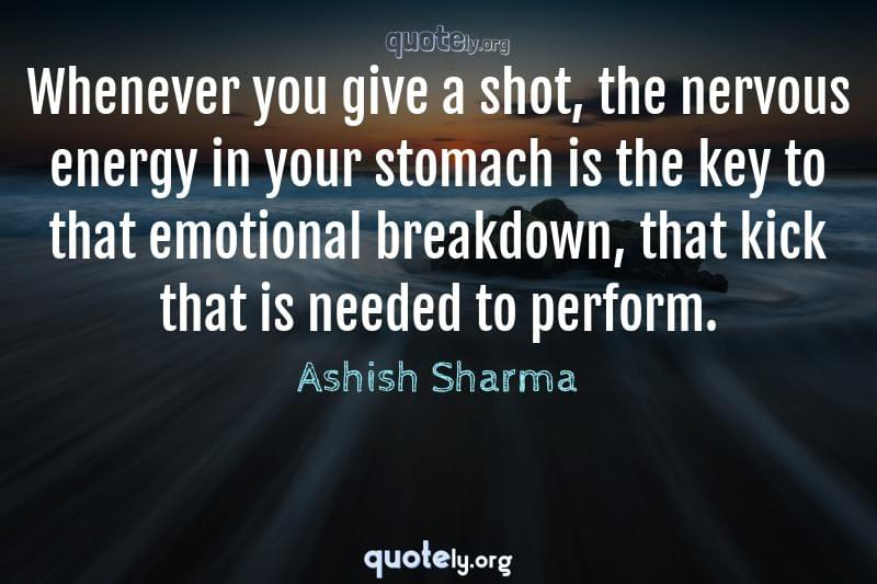Whenever you give a shot, the nervous energy in your stomach is the key to that emotional breakdown, that kick that is needed to perform. by Ashish Sharma