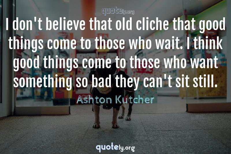 I don't believe that old cliche that good things come to those who wait. I think good things come to those who want something so bad they can't sit still. by Ashton Kutcher