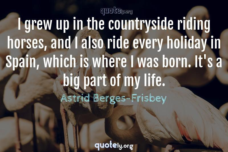 I grew up in the countryside riding horses, and I also ride every holiday in Spain, which is where I was born. It's a big part of my life. by Astrid Berges-Frisbey