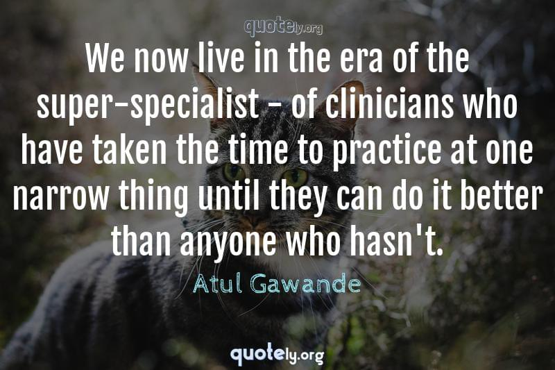 We now live in the era of the super-specialist - of clinicians who have taken the time to practice at one narrow thing until they can do it better than anyone who hasn't. by Atul Gawande