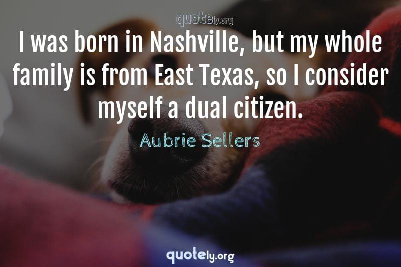 I was born in Nashville, but my whole family is from East Texas, so I consider myself a dual citizen. by Aubrie Sellers