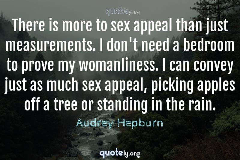 There is more to sex appeal than just measurements. I don't need a bedroom to prove my womanliness. I can convey just as much sex appeal, picking apples off a tree or standing in the rain. by Audrey Hepburn