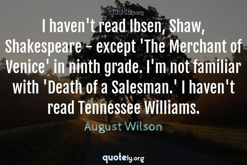 I haven't read Ibsen, Shaw, Shakespeare - except 'The Merchant of Venice' in ninth grade. I'm not familiar with 'Death of a Salesman.' I haven't read Tennessee Williams. by August Wilson
