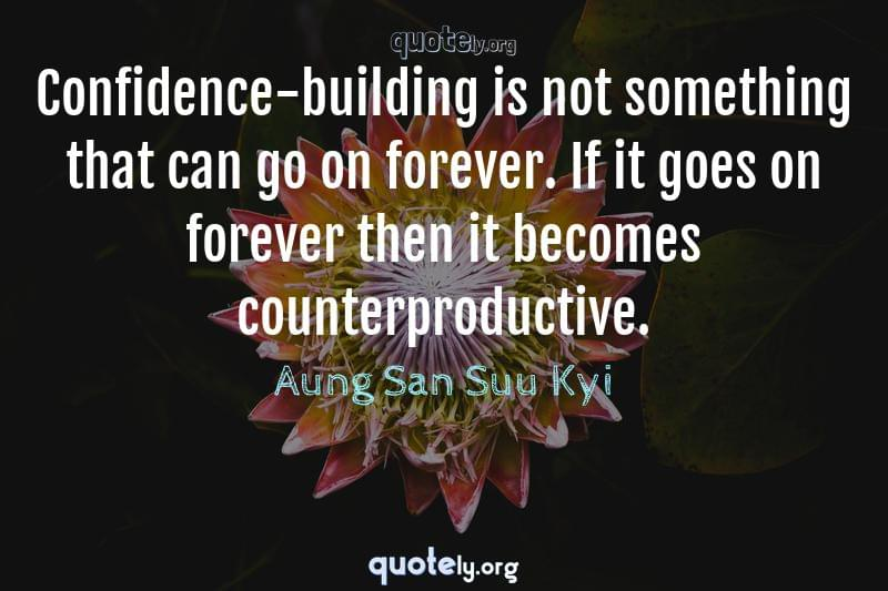 Confidence-building is not something that can go on forever. If it goes on forever then it becomes counterproductive. by Aung San Suu Kyi