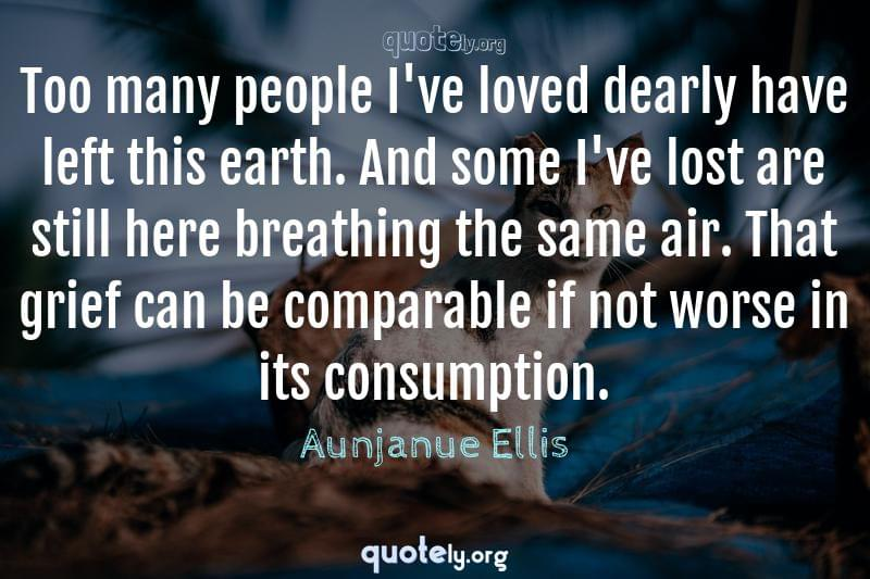 Too many people I've loved dearly have left this earth. And some I've lost are still here breathing the same air. That grief can be comparable if not worse in its consumption. by Aunjanue Ellis