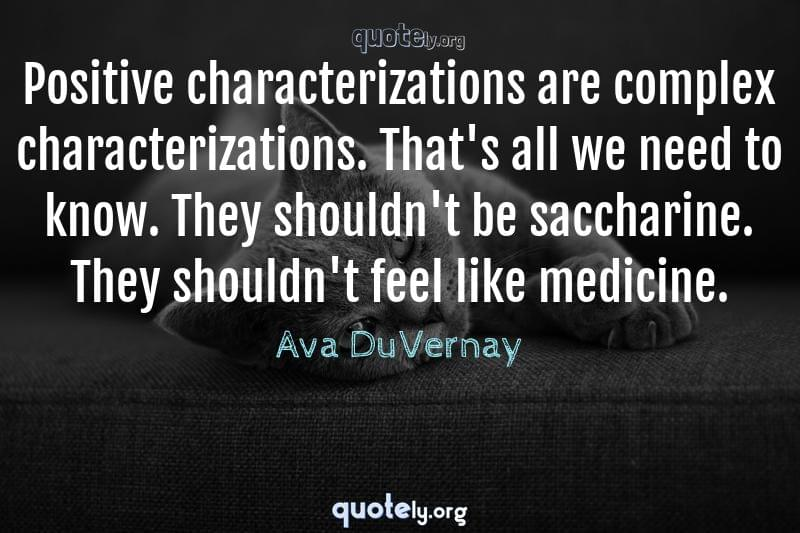 Positive characterizations are complex characterizations. That's all we need to know. They shouldn't be saccharine. They shouldn't feel like medicine. by Ava DuVernay