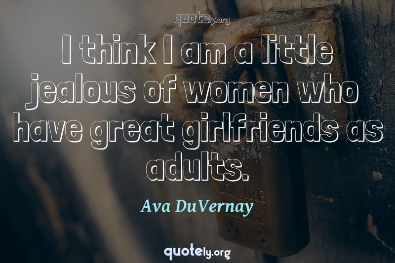 I think I am a little jealous of women who have great girlfriends as adults. by Ava DuVernay