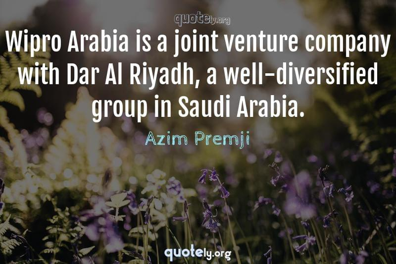 Wipro Arabia is a joint venture company with Dar Al Riyadh, a well-diversified group in Saudi Arabia. by Azim Premji