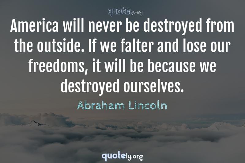 America will never be destroyed from the outside. If we falter and lose our freedoms, it will be because we destroyed ourselves. by Abraham Lincoln