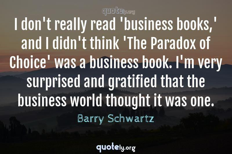 I don't really read 'business books,' and I didn't think 'The Paradox of Choice' was a business book. I'm very surprised and gratified that the business world thought it was one. by Barry Schwartz