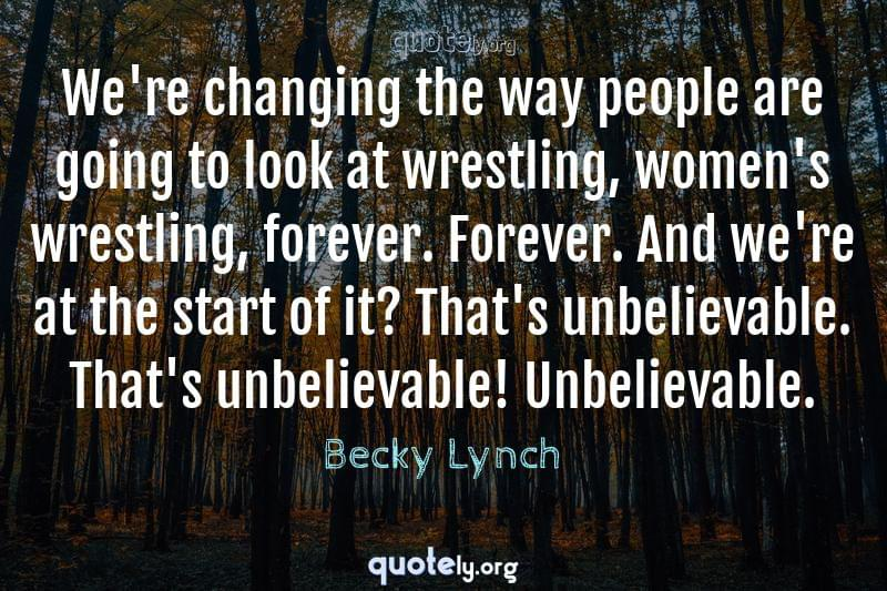 We're changing the way people are going to look at wrestling, women's wrestling, forever. Forever. And we're at the start of it? That's unbelievable. That's unbelievable! Unbelievable. by Becky Lynch