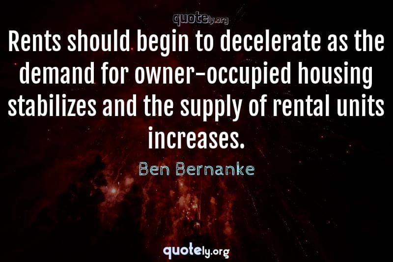 Rents should begin to decelerate as the demand for owner-occupied housing stabilizes and the supply of rental units increases. by Ben Bernanke
