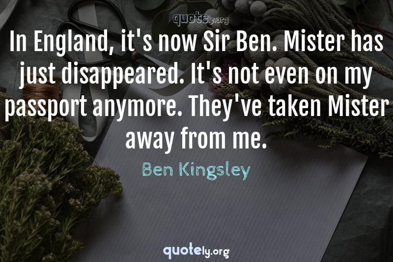 In England, it's now Sir Ben. Mister has just disappeared. It's not even on my passport anymore. They've taken Mister away from me. by Ben Kingsley